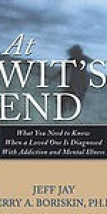 At Wit's End What You Need to Know When a Loved One is Diagnosed with Addiction and Mental Illness by Jeff Jay &  Jerry A. Boriskin, Ph.D., CAS